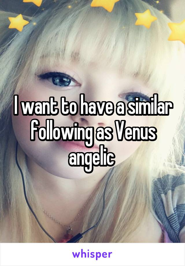 I want to have a similar following as Venus angelic