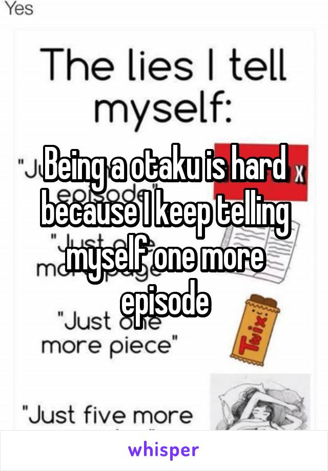 Being a otaku is hard because I keep telling myself one more episode
