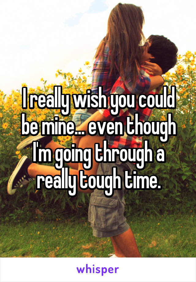 I really wish you could be mine... even though I'm going through a really tough time.