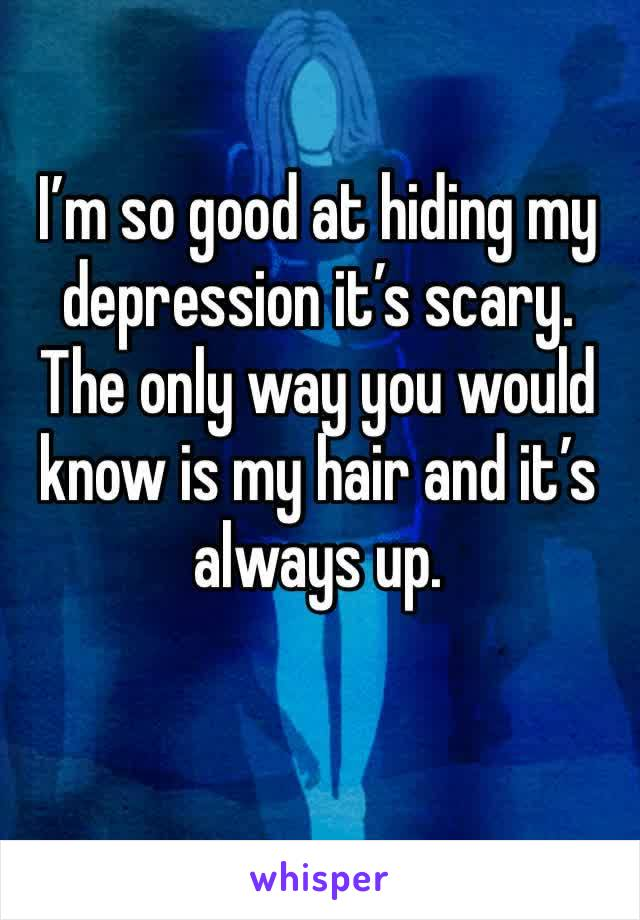 I'm so good at hiding my depression it's scary. The only way you would know is my hair and it's always up.