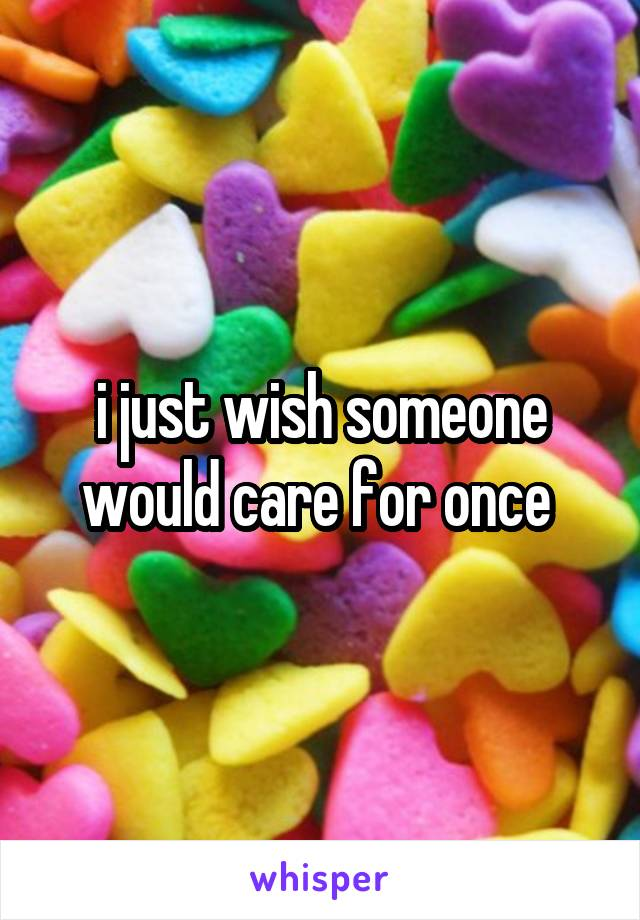 i just wish someone would care for once