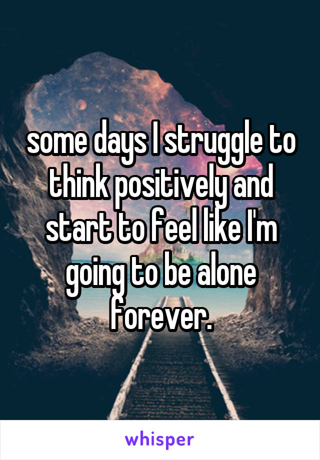 some days I struggle to think positively and start to feel like I'm going to be alone forever.