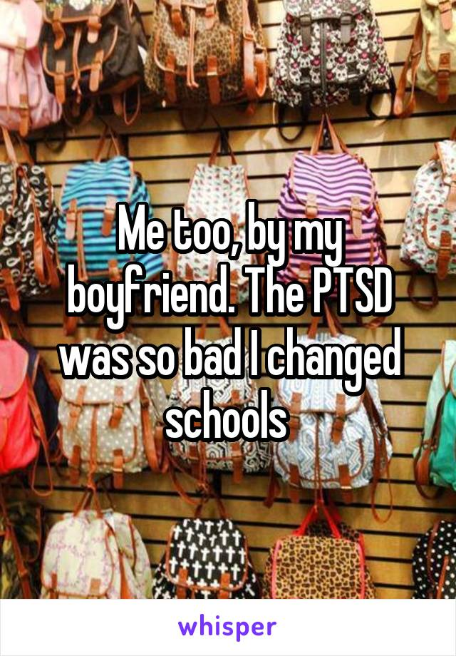 Me too, by my boyfriend. The PTSD was so bad I changed schools