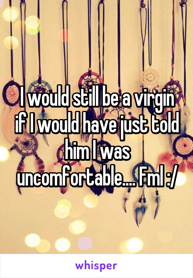 I would still be a virgin if I would have just told him I was uncomfortable.... Fml :/