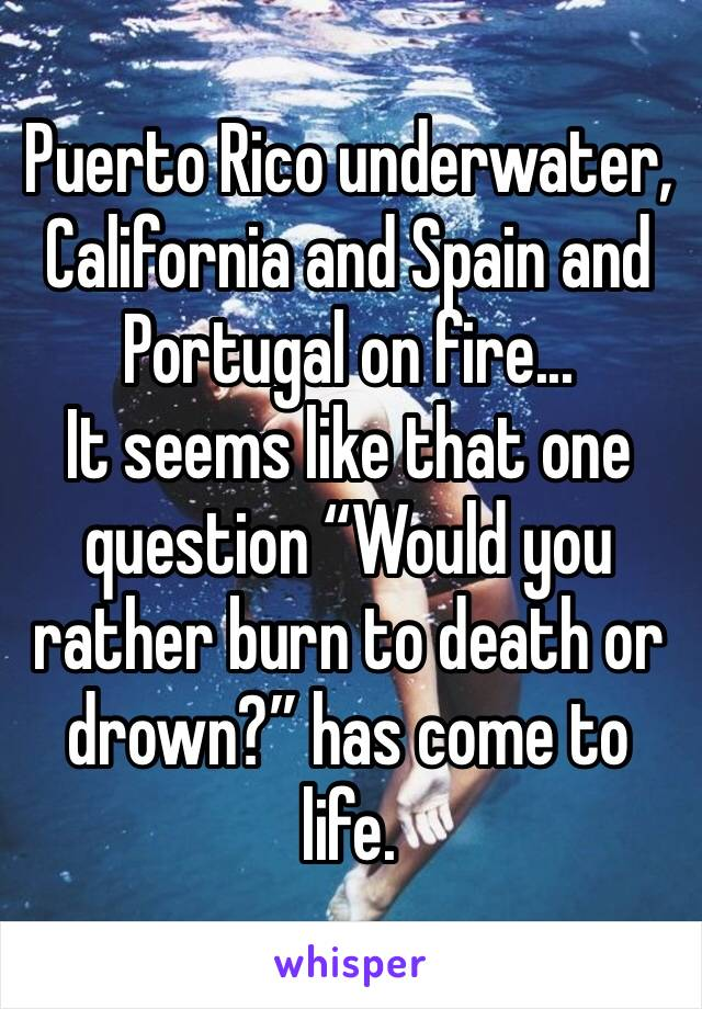 "Puerto Rico underwater, California and Spain and Portugal on fire... It seems like that one question ""Would you rather burn to death or drown?"" has come to life."