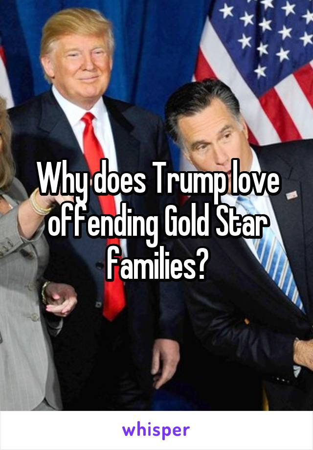 Why does Trump love offending Gold Star families?