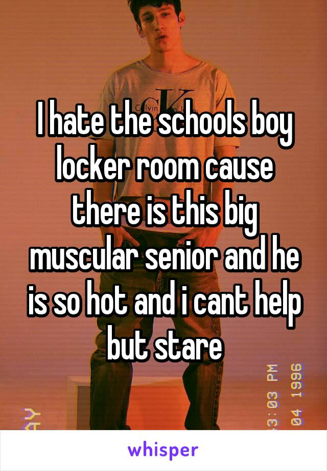 I hate the schools boy locker room cause there is this big muscular senior and he is so hot and i cant help but stare