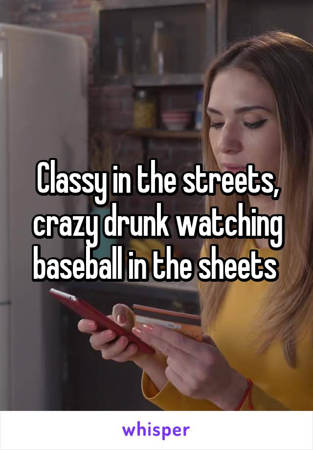 Classy in the streets, crazy drunk watching baseball in the sheets