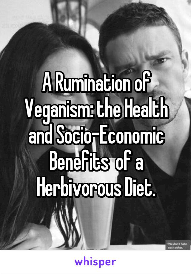 A Rumination of Veganism: the Health and Socio-Economic Benefits  of a Herbivorous Diet.