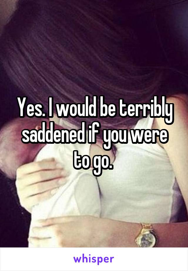 Yes. I would be terribly saddened if you were to go.