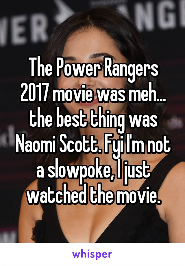 The Power Rangers 2017 movie was meh... the best thing was Naomi Scott. Fyi I'm not a slowpoke, I just watched the movie.