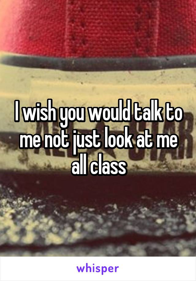 I wish you would talk to me not just look at me all class