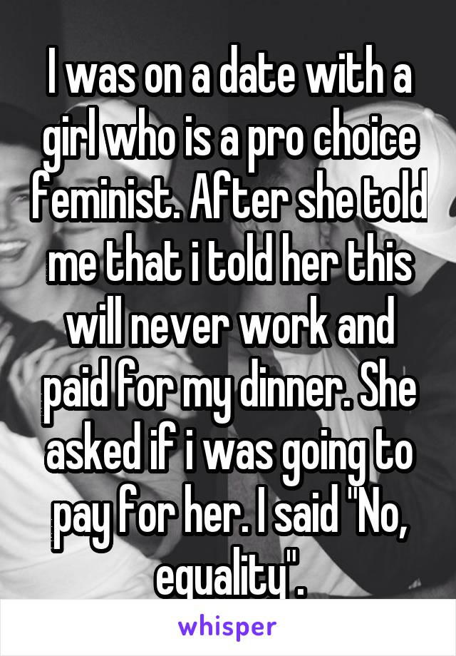 "I was on a date with a girl who is a pro choice feminist. After she told me that i told her this will never work and paid for my dinner. She asked if i was going to pay for her. I said ""No, equality""."