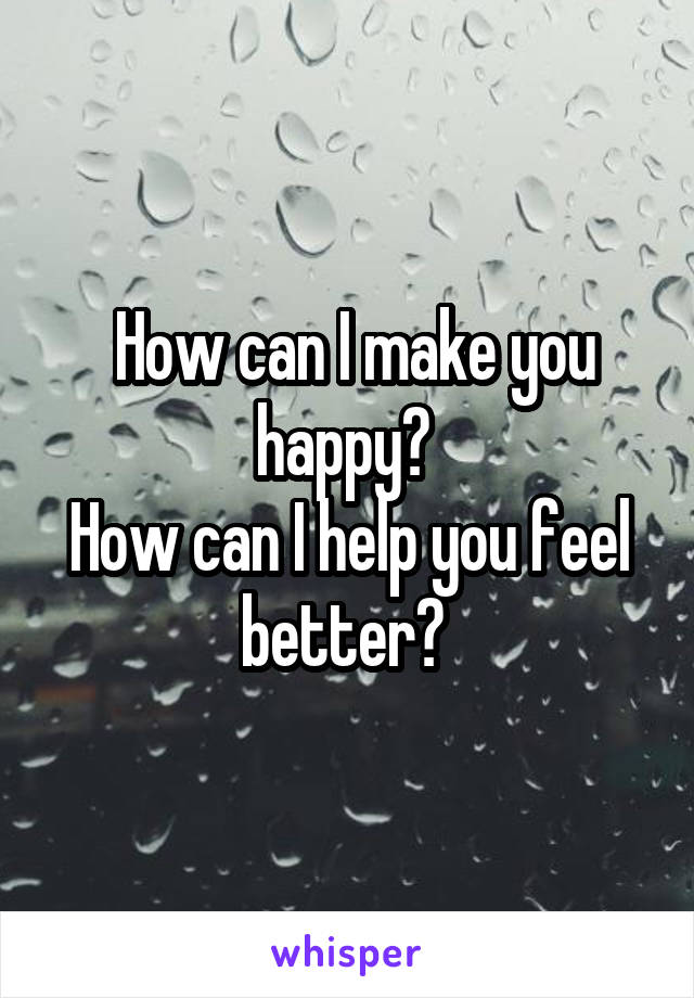 How can I make you happy?  How can I help you feel better?