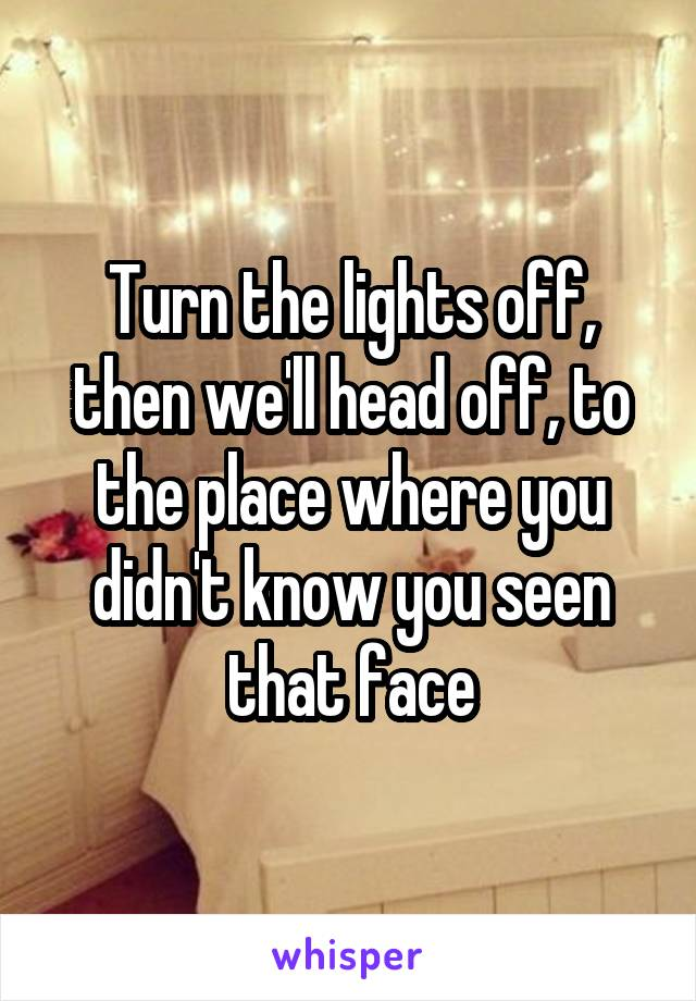 Turn the lights off, then we'll head off, to the place where you didn't know you seen that face