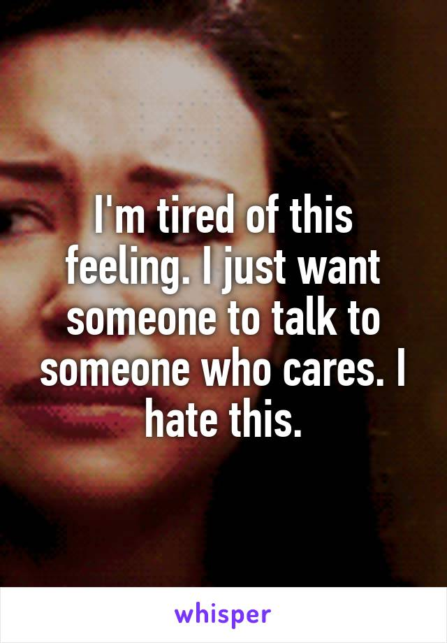 I'm tired of this feeling. I just want someone to talk to someone who cares. I hate this.