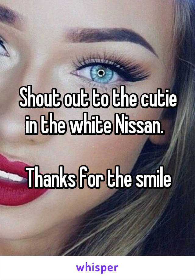 Shout out to the cutie in the white Nissan.    Thanks for the smile