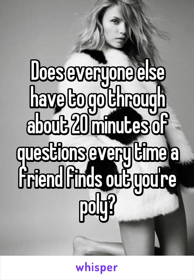 Does everyone else have to go through about 20 minutes of questions every time a friend finds out you're poly?