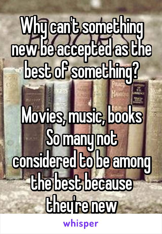 Why can't something new be accepted as the best of something?  Movies, music, books So many not considered to be among the best because they're new