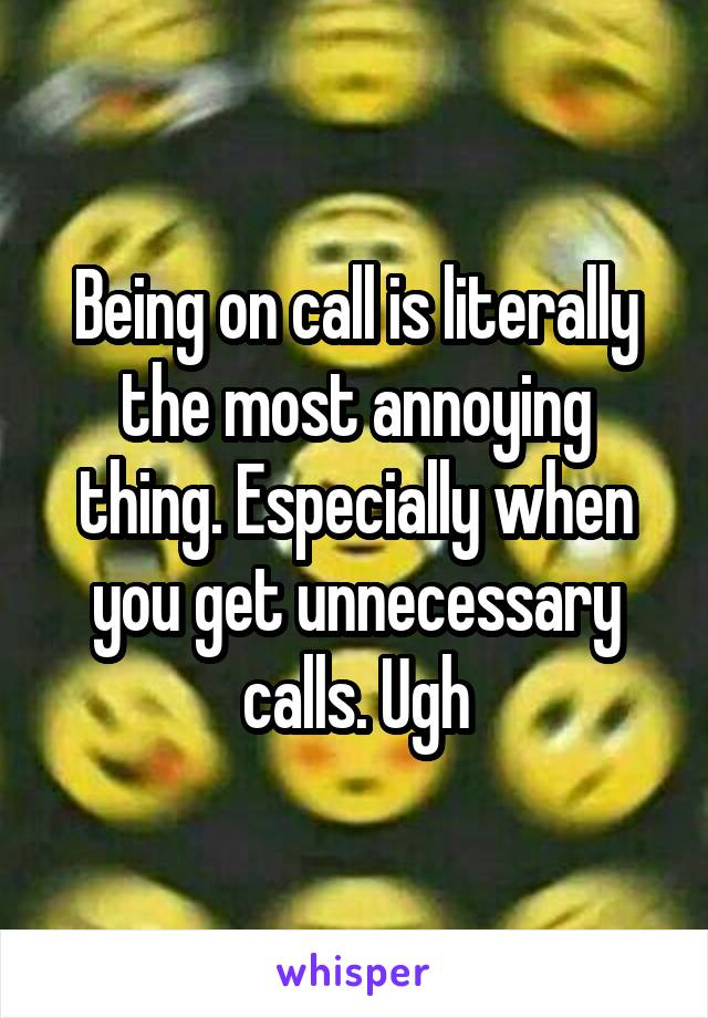 Being on call is literally the most annoying thing. Especially when you get unnecessary calls. Ugh