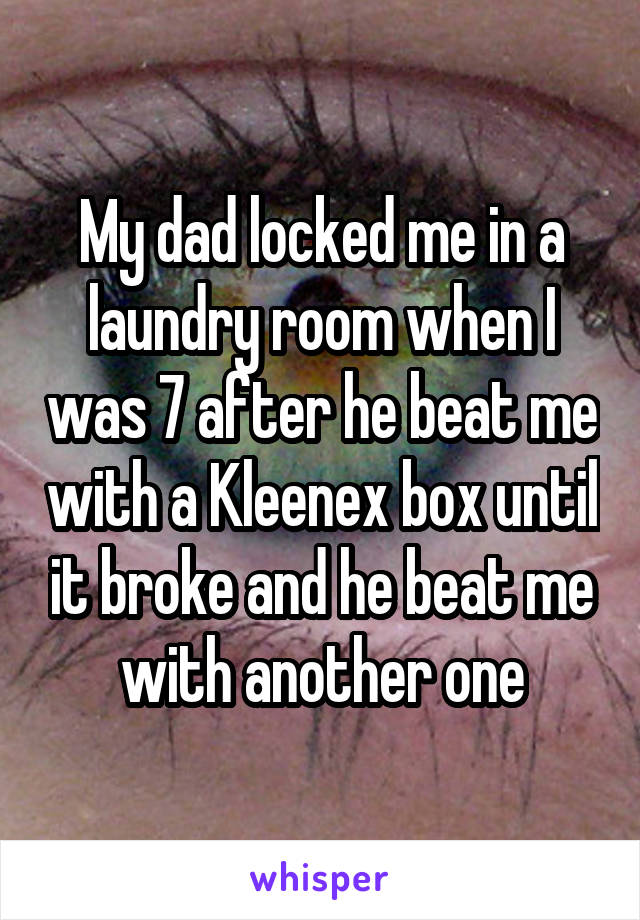 My dad locked me in a laundry room when I was 7 after he beat me with a Kleenex box until it broke and he beat me with another one