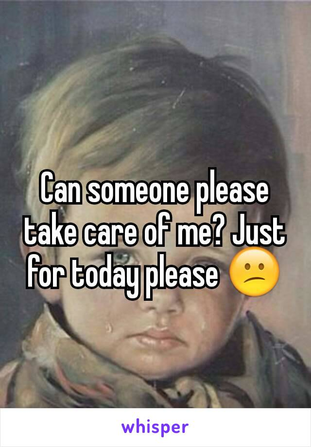 Can someone please take care of me? Just for today please 😕