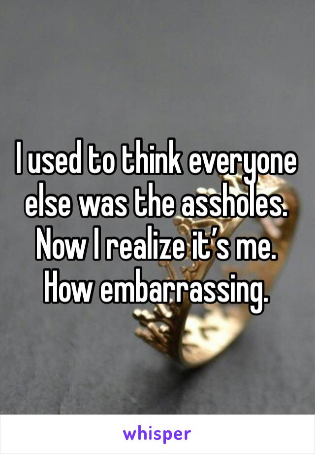 I used to think everyone else was the assholes. Now I realize it's me. How embarrassing.