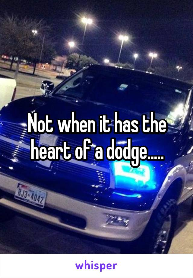 Not when it has the heart of a dodge.....
