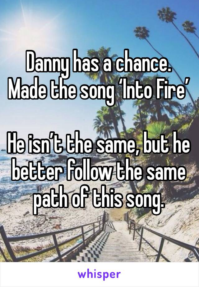 Danny has a chance. Made the song 'Into Fire'  He isn't the same, but he better follow the same path of this song.