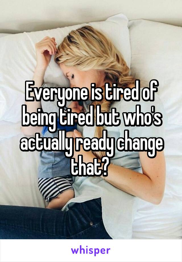 Everyone is tired of being tired but who's actually ready change that?