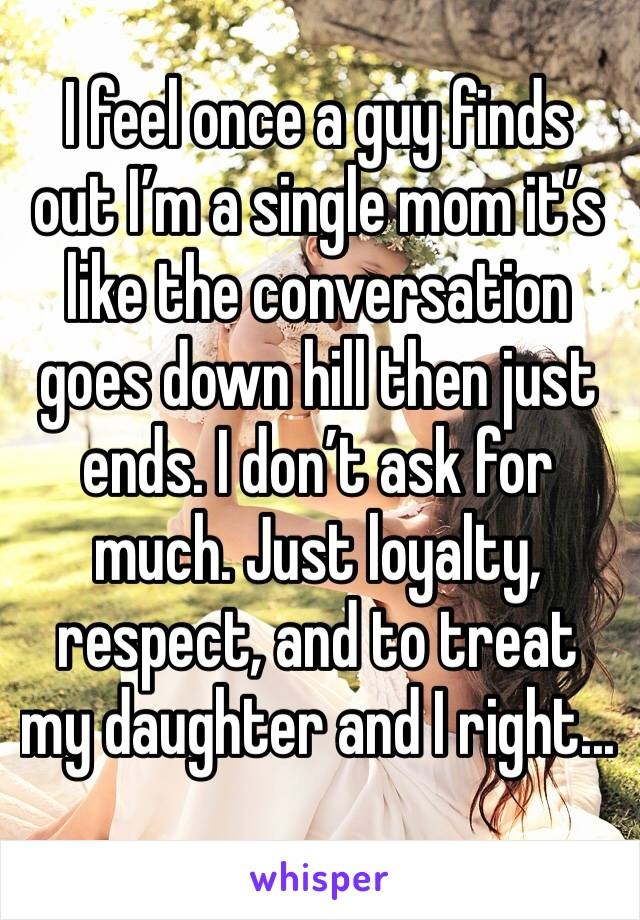 I feel once a guy finds out I'm a single mom it's like the conversation goes down hill then just ends. I don't ask for much. Just loyalty, respect, and to treat my daughter and I right...