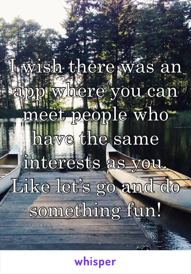 I wish there was an app where you can meet people who have the same interests as you. Like let's go and do something fun!
