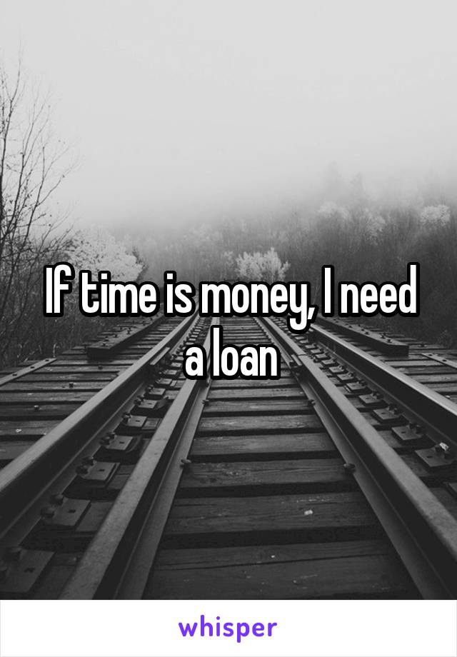 If time is money, I need a loan