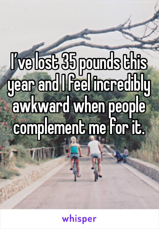 I've lost 35 pounds this year and I feel incredibly awkward when people complement me for it.