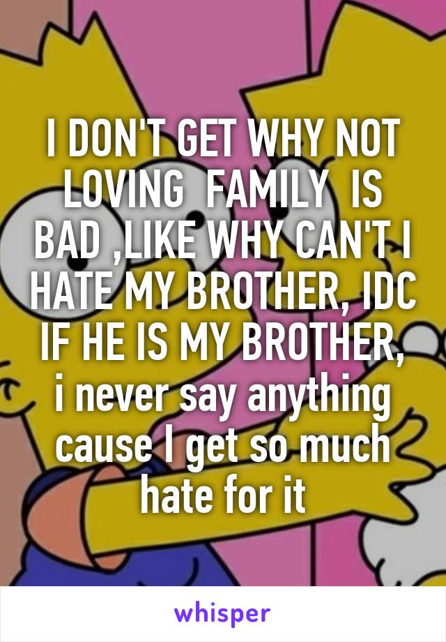 I DON'T GET WHY NOT LOVING  FAMILY  IS BAD ,LIKE WHY CAN'T I HATE MY BROTHER, IDC  IF HE IS MY BROTHER,  i never say anything cause I get so much hate for it