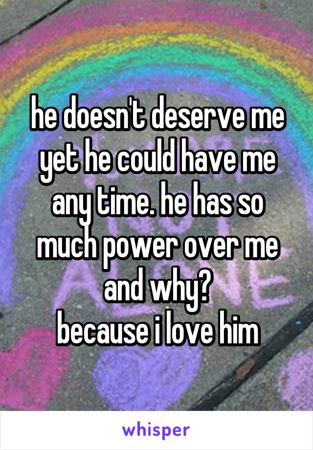 he doesn't deserve me yet he could have me any time. he has so much power over me and why? because i love him