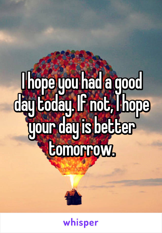 I hope you had a good day today. If not, I hope your day is better tomorrow.