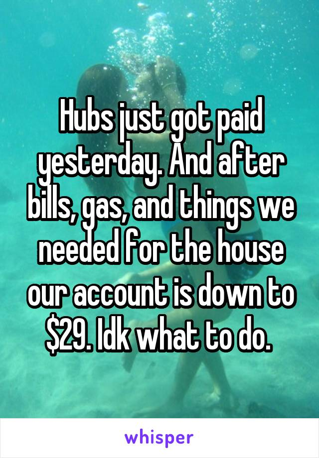 Hubs just got paid yesterday. And after bills, gas, and things we needed for the house our account is down to $29. Idk what to do.