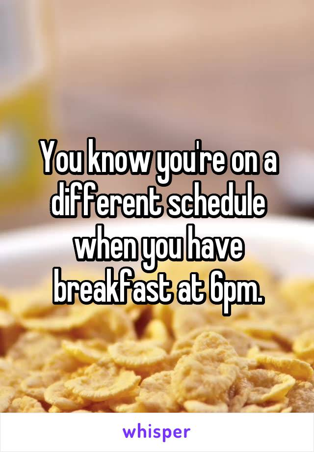 You know you're on a different schedule when you have breakfast at 6pm.