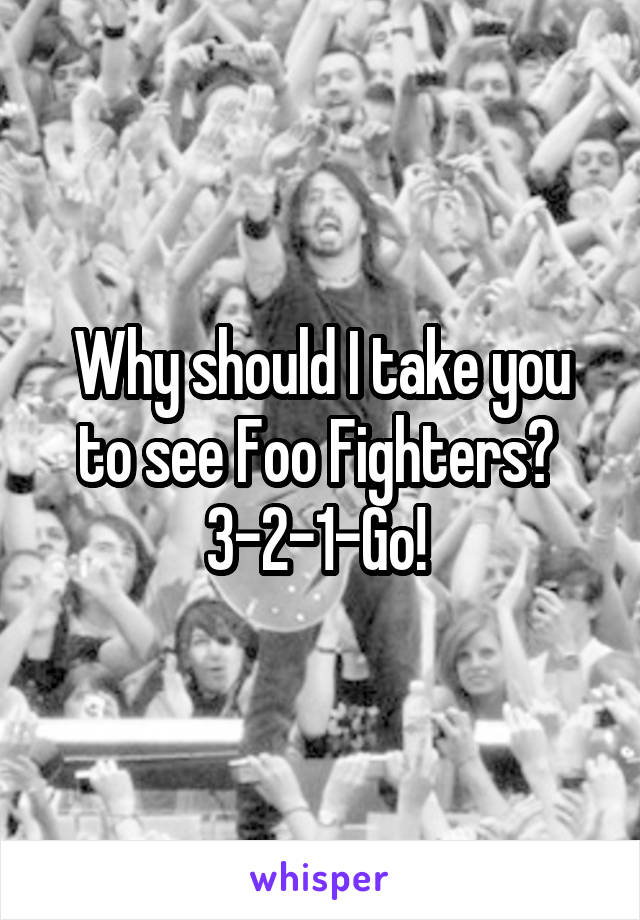 Why should I take you to see Foo Fighters?  3-2-1-Go!
