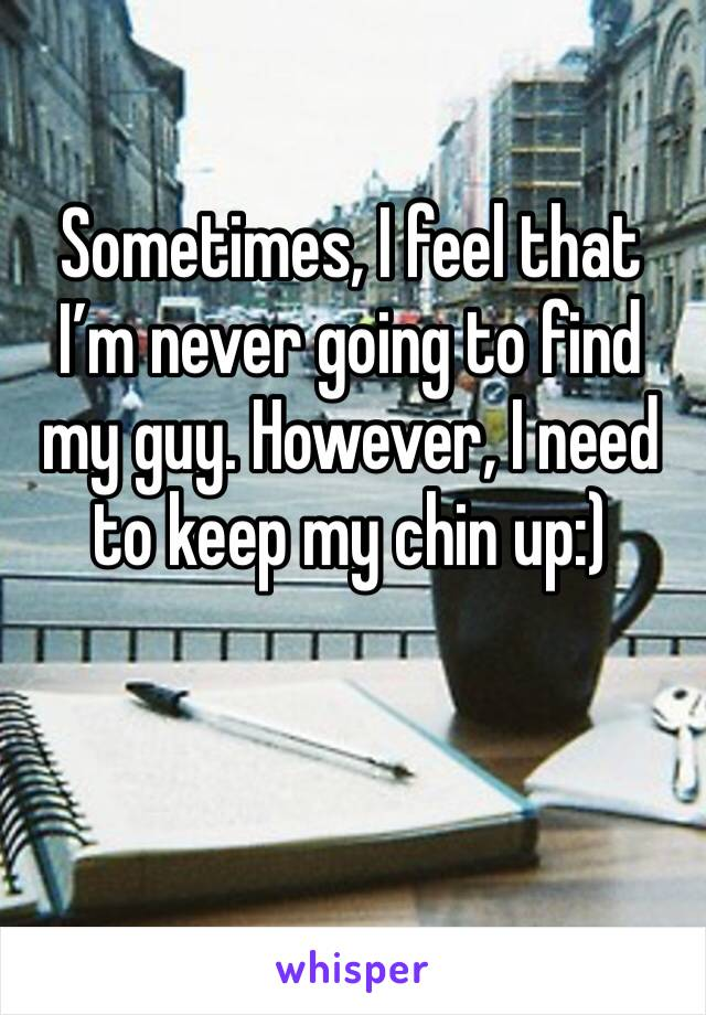 Sometimes, I feel that I'm never going to find my guy. However, I need to keep my chin up:)