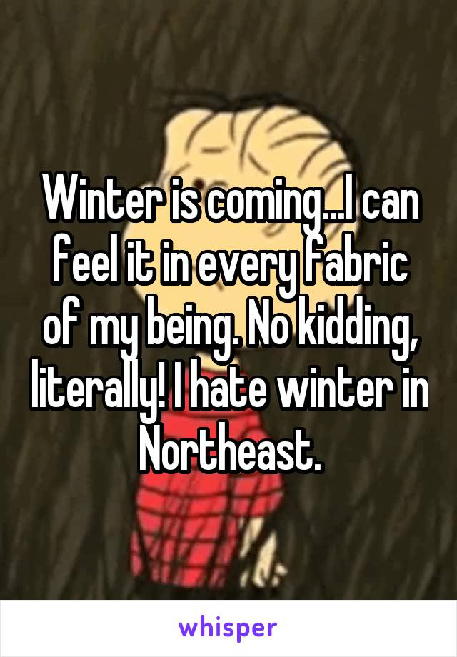 Winter is coming...I can feel it in every fabric of my being. No kidding, literally! I hate winter in Northeast.