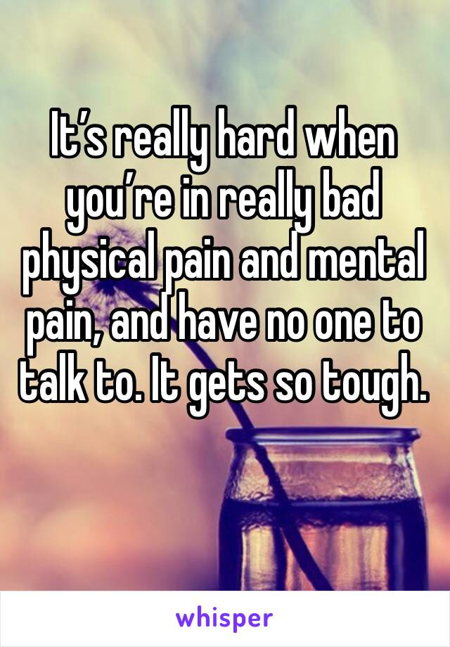 It's really hard when you're in really bad physical pain and mental pain, and have no one to talk to. It gets so tough.