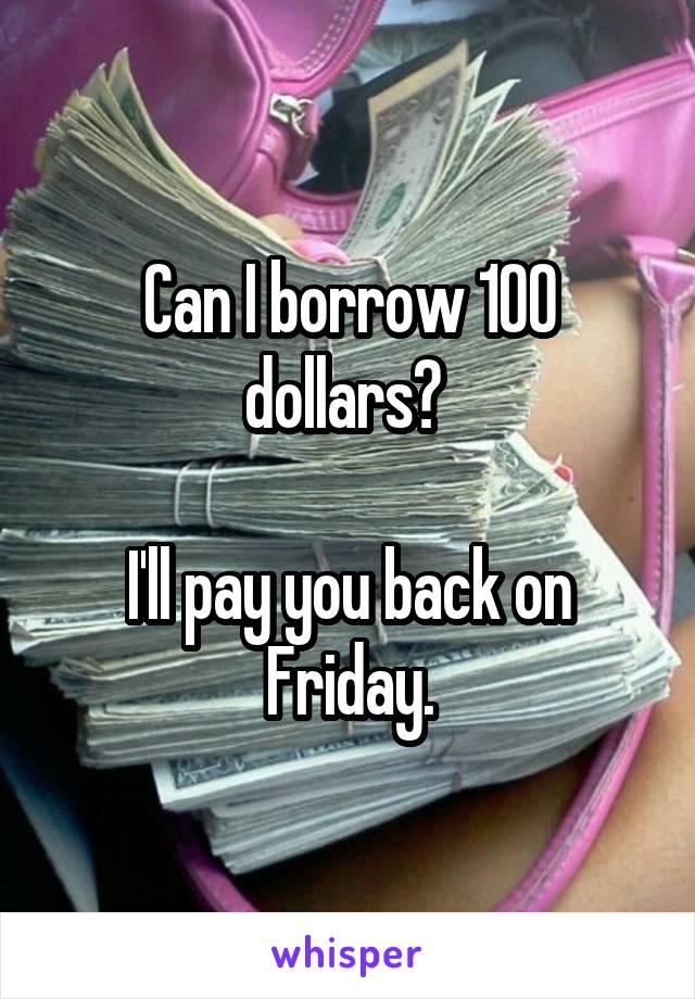 Can I borrow 100 dollars?   I'll pay you back on Friday.