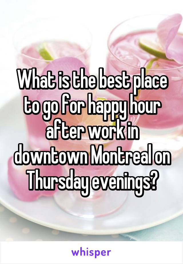 What is the best place to go for happy hour after work in downtown Montreal on Thursday evenings?