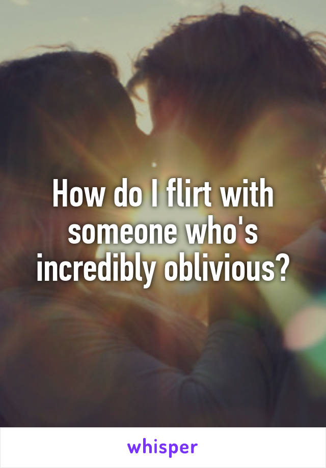 How do I flirt with someone who's incredibly oblivious?