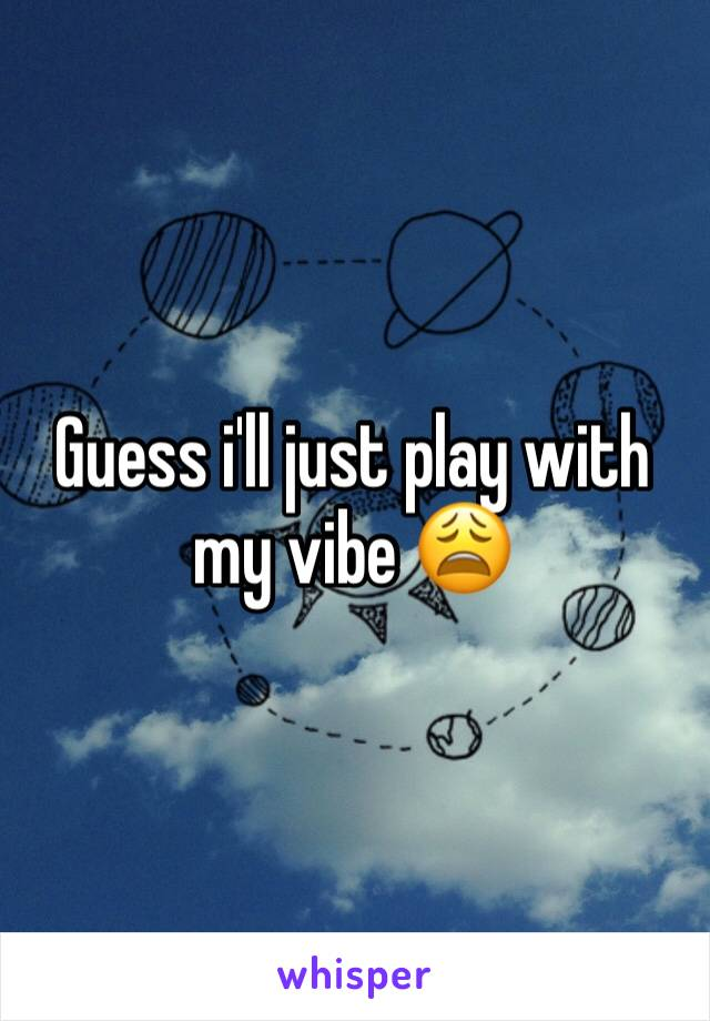 Guess i'll just play with my vibe 😩