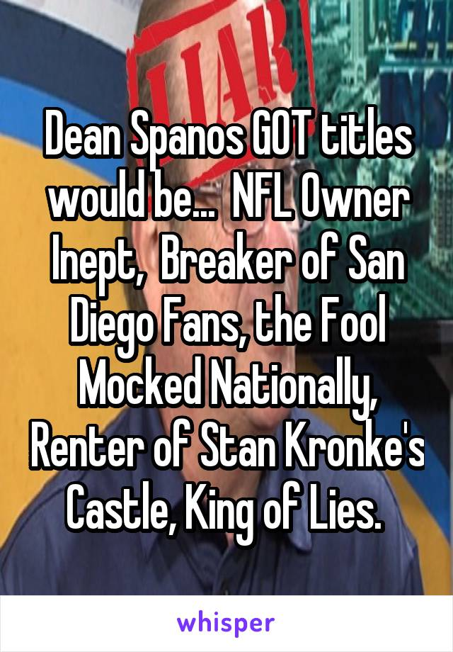 Dean Spanos GOT titles would be...  NFL Owner Inept,  Breaker of San Diego Fans, the Fool Mocked Nationally, Renter of Stan Kronke's Castle, King of Lies.
