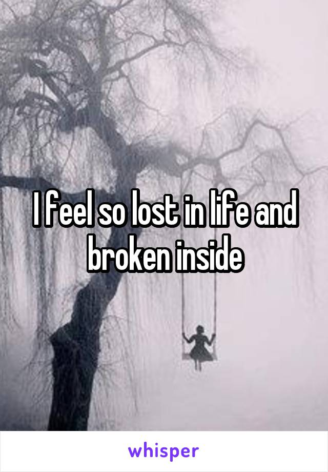 I feel so lost in life and broken inside