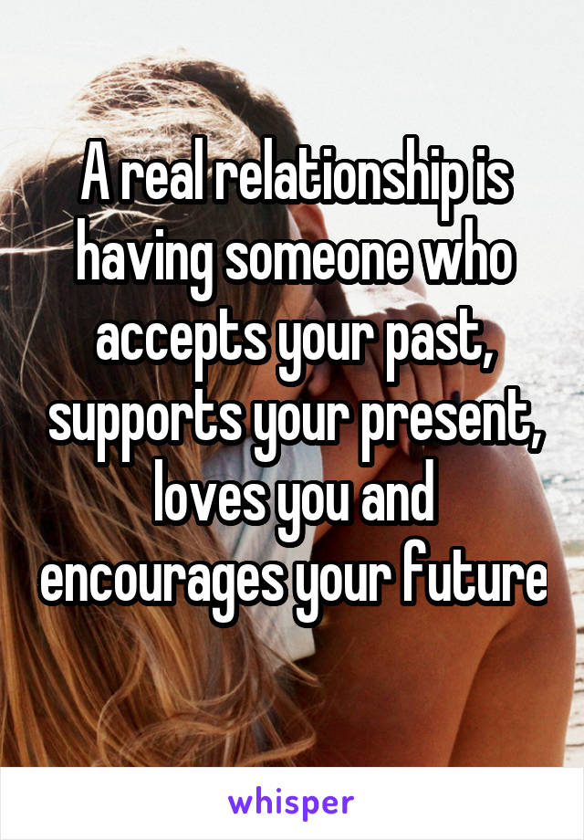 A real relationship is having someone who accepts your past, supports your present, loves you and encourages your future